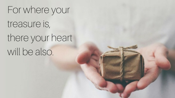 For where your treasure is,there your heart will be also